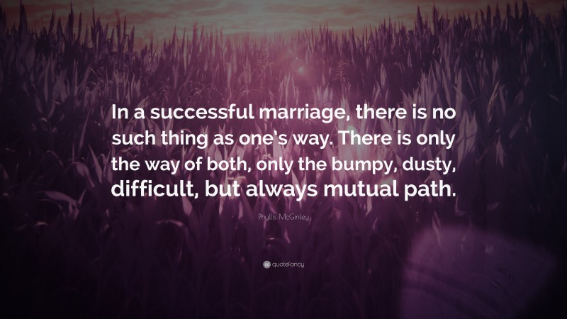 """Phyllis McGinley Quote: """"In a successful marriage, there is no such thing as one's way. There is only the way of both, only the bumpy, dusty, difficult, but always mutual path."""""""