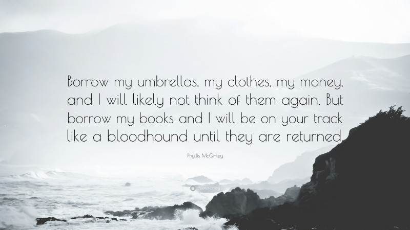 """Phyllis McGinley Quote: """"Borrow my umbrellas, my clothes, my money, and I will likely not think of them again. But borrow my books and I will be on your track like a bloodhound until they are returned."""""""
