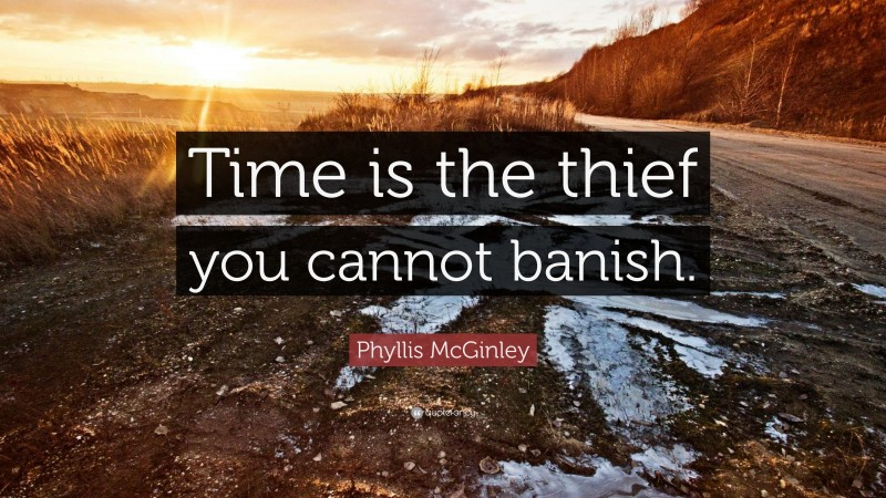 """Phyllis McGinley Quote: """"Time is the thief you cannot banish."""""""