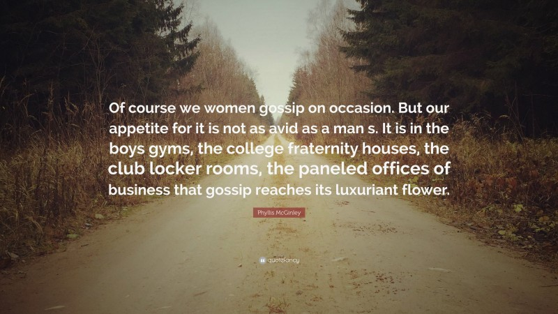 """Phyllis McGinley Quote: """"Of course we women gossip on occasion. But our appetite for it is not as avid as a man s. It is in the boys gyms, the college fraternity houses, the club locker rooms, the paneled offices of business that gossip reaches its luxuriant flower."""""""