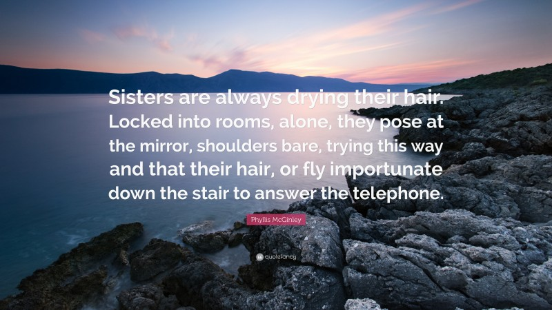 """Phyllis McGinley Quote: """"Sisters are always drying their hair. Locked into rooms, alone, they pose at the mirror, shoulders bare, trying this way and that their hair, or fly importunate down the stair to answer the telephone."""""""