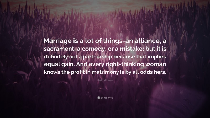 """Phyllis McGinley Quote: """"Marriage is a lot of things-an alliance, a sacrament, a comedy, or a mistake; but it is definitely not a partnership because that implies equal gain. And every right-thinking woman knows the profit in matrimony is by all odds hers."""""""
