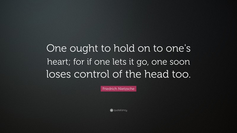"""Friedrich Nietzsche Quote: """"One ought to hold on to one's heart; for if one lets it go, one soon loses control of the head too."""""""