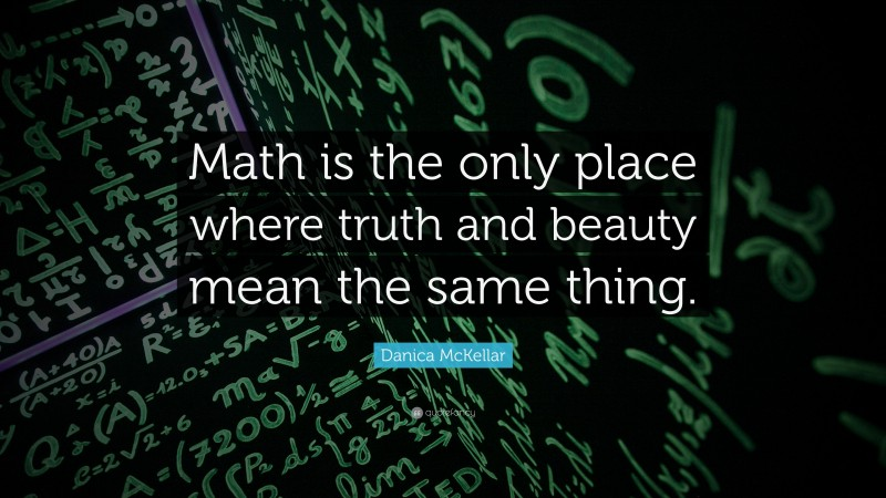 """Math Quotes: """"Math is the only place where truth and beauty mean the same thing."""" — Danica McKellar"""