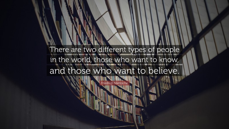 """Friedrich Nietzsche Quote: """"There are two different types of people in the world, those who want to know, and those who want to believe."""""""