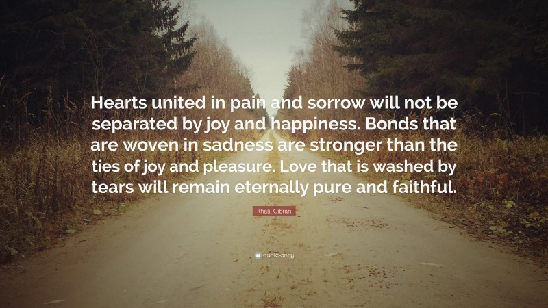 """Khalil Gibran Quote: """"Hearts united in pain and sorrow will not be separated by joy and happiness. Bonds that are woven in sadness are stronger than the ties of joy and pleasure. Love that is washed by tears will remain eternally pure and faithful."""""""