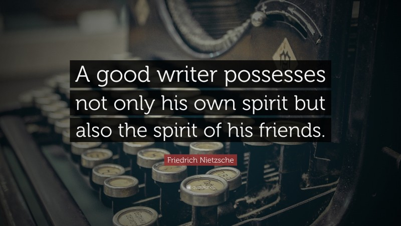 """Friedrich Nietzsche Quote: """"A good writer possesses not only his own spirit but also the spirit of his friends."""""""