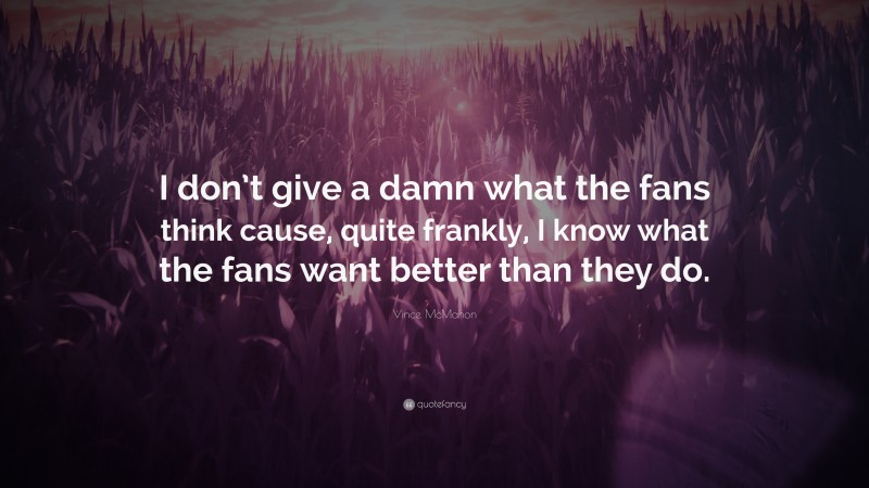 """Vince McMahon Quote: """"I don't give a damn what the fans think cause, quite frankly, I know what the fans want better than they do."""""""