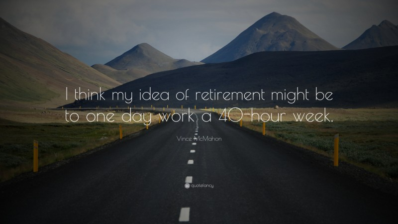 """Vince McMahon Quote: """"I think my idea of retirement might be to one day work a 40-hour week."""""""