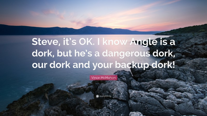 """Vince McMahon Quote: """"Steve, it's OK. I know Angle is a dork, but he's a dangerous dork, our dork and your backup dork!"""""""