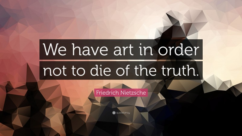 """Friedrich Nietzsche Quote: """"We have art in order not to die of the truth."""""""