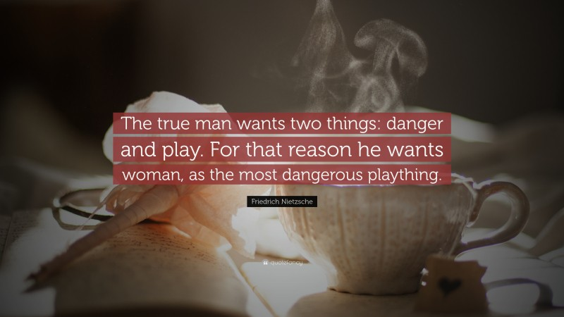 """Friedrich Nietzsche Quote: """"The true man wants two things: danger and play. For that reason he wants woman, as the most dangerous plaything."""""""