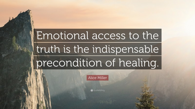 """Alice Miller Quote: """"Emotional access to the truth is the indispensable precondition of healing."""""""