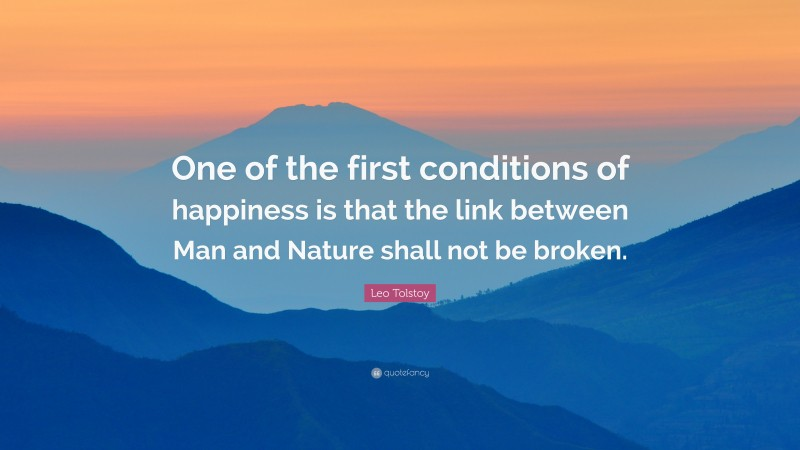 """Leo Tolstoy Quote: """"One of the first conditions of happiness is that the link between Man and Nature shall not be broken."""""""