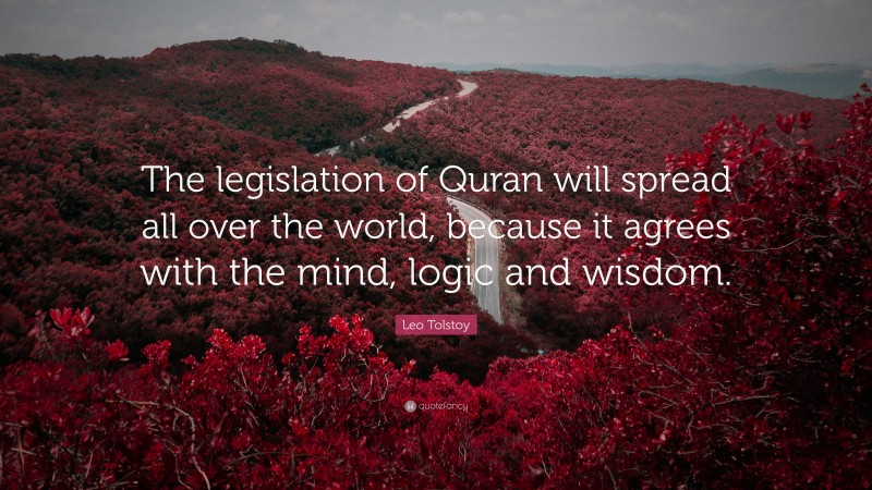 """Leo Tolstoy Quote: """"The legislation of Quran will spread all over the world, because it agrees with the mind, logic and wisdom."""""""