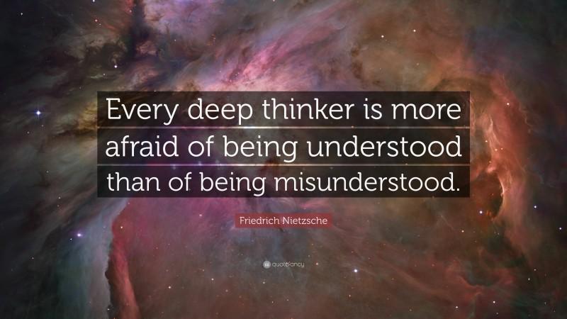 "Friedrich Nietzsche Quote: ""Every deep thinker is more afraid of being understood than of being misunderstood."""