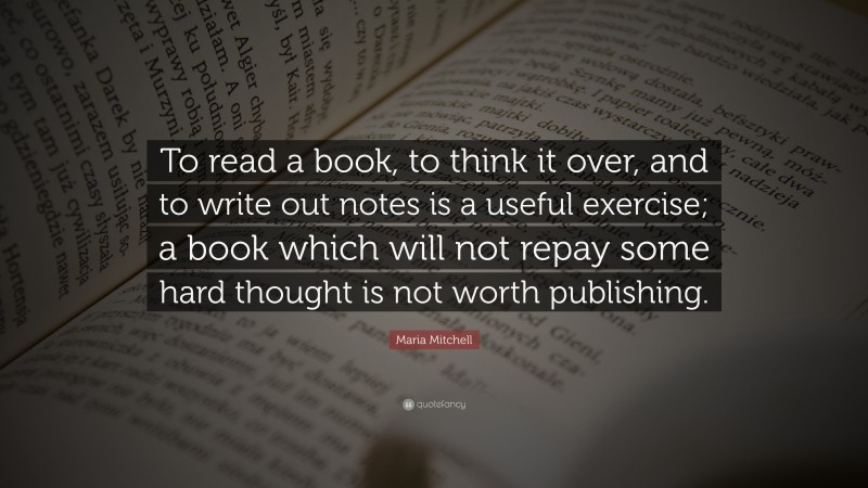 """Maria Mitchell Quote: """"To read a book, to think it over, and to write out notes is a useful exercise; a book which will not repay some hard thought is not worth publishing."""""""