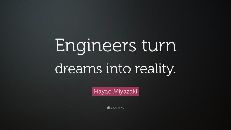 "Hayao Miyazaki Quote: ""Engineers turn dreams into reality."""