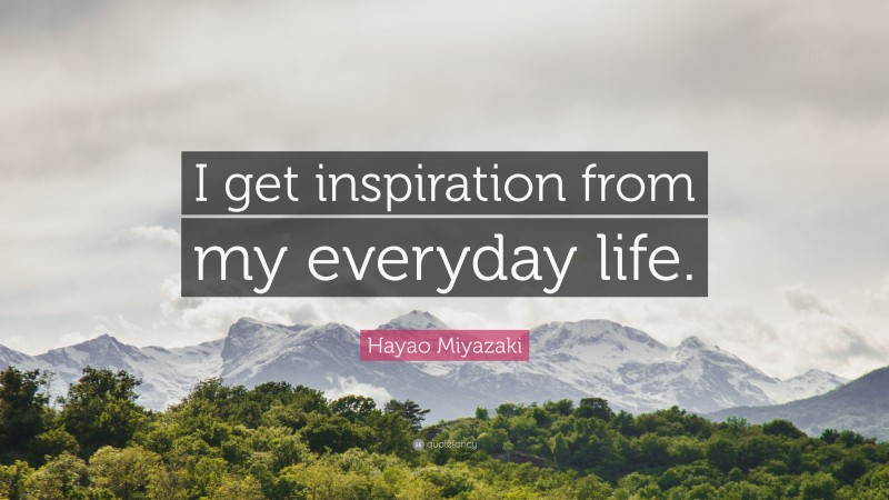 "Hayao Miyazaki Quote: ""I get inspiration from my everyday life."""