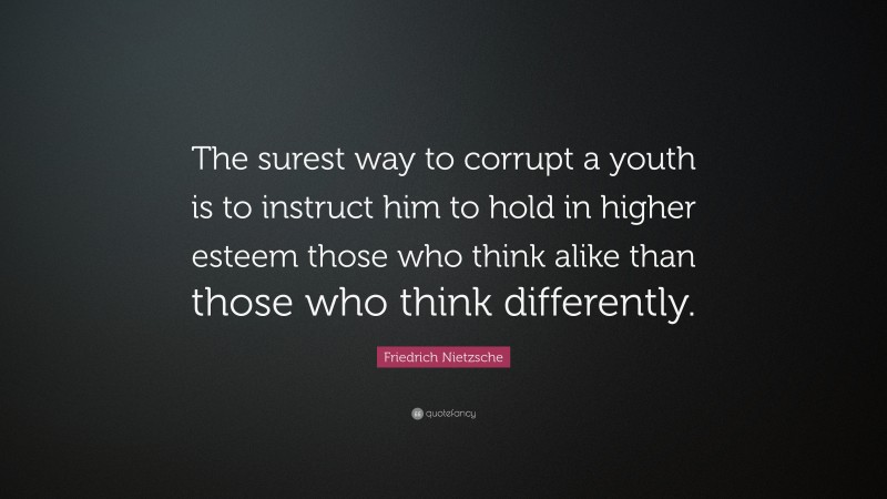 """Friedrich Nietzsche Quote: """"The surest way to corrupt a youth is to instruct him to hold in higher esteem those who think alike than those who think differently."""""""