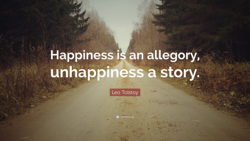 """Leo Tolstoy Quote: """"Happiness is an allegory, unhappiness a story."""""""
