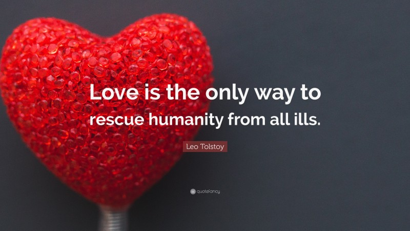 """Quotes About Humanity: """"Love is the only way to rescue humanity from all ills."""" — Leo Tolstoy"""