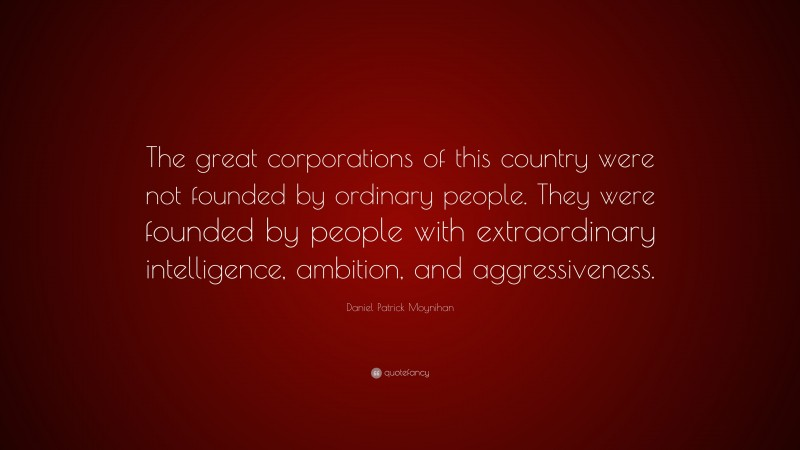 """Daniel Patrick Moynihan Quote: """"The great corporations of this country were not founded by ordinary people. They were founded by people with extraordinary intelligence, ambition, and aggressiveness."""""""