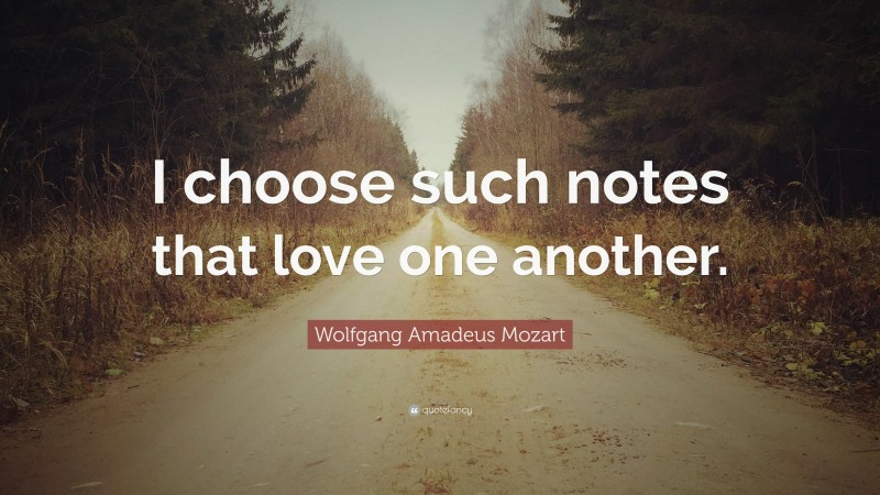 """Wolfgang Amadeus Mozart Quote: """"I choose such notes that love one another."""""""