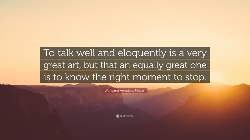 """Wolfgang Amadeus Mozart Quote: """"To talk well and eloquently is a very great art, but that an equally great one is to know the right moment to stop."""""""