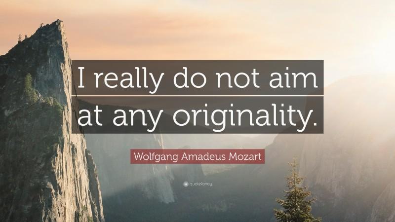 "Wolfgang Amadeus Mozart Quote: ""I really do not aim at any originality."""