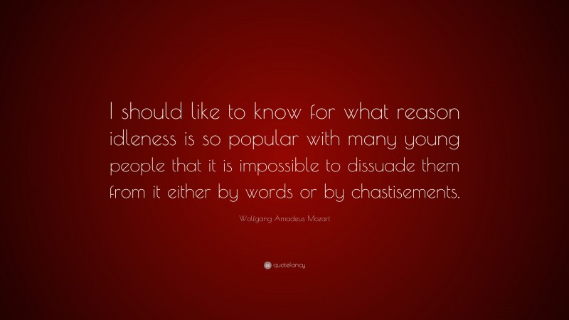 """Wolfgang Amadeus Mozart Quote: """"I should like to know for what reason idleness is so popular with many young people that it is impossible to dissuade them from it either by words or by chastisements."""""""