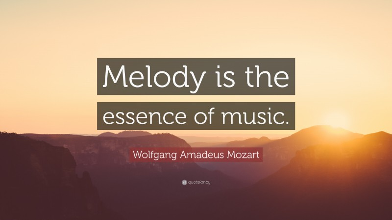 """Wolfgang Amadeus Mozart Quote: """"Melody is the essence of music."""""""