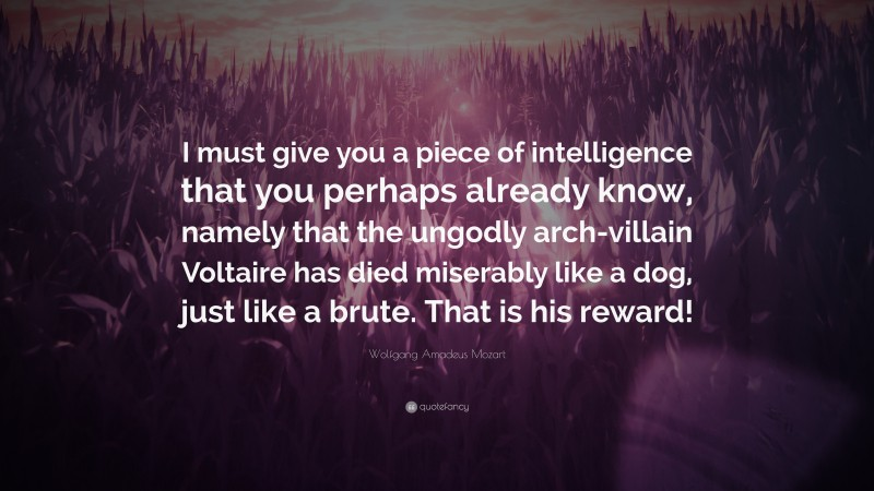 """Wolfgang Amadeus Mozart Quote: """"I must give you a piece of intelligence that you perhaps already know, namely that the ungodly arch-villain Voltaire has died miserably like a dog, just like a brute. That is his reward!"""""""