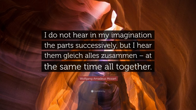 """Wolfgang Amadeus Mozart Quote: """"I do not hear in my imagination the parts successively, but I hear them gleich alles zusammen – at the same time all together."""""""