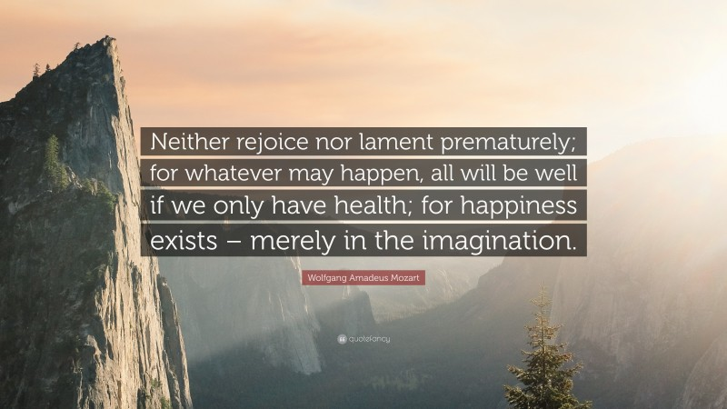 """Wolfgang Amadeus Mozart Quote: """"Neither rejoice nor lament prematurely; for whatever may happen, all will be well if we only have health; for happiness exists – merely in the imagination."""""""