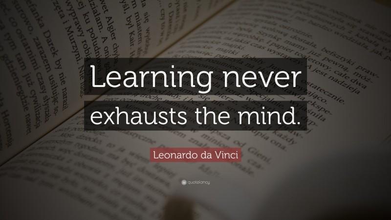"Leonardo da Vinci Quote: ""Learning never exhausts the mind."""
