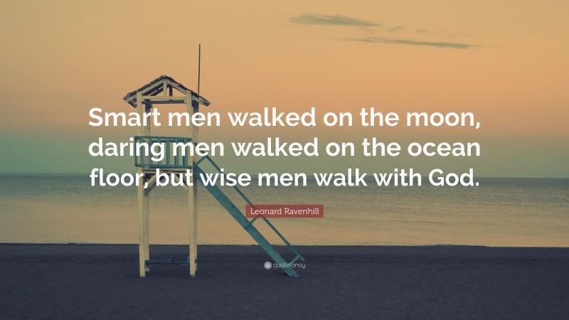 "Leonard Ravenhill Quote: ""Smart men walked on the moon, daring men walked on the ocean floor, but wise men walk with God."""