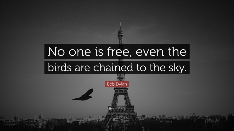 "Bob Dylan Quote: ""No one is free, even the birds are chained to the sky."""