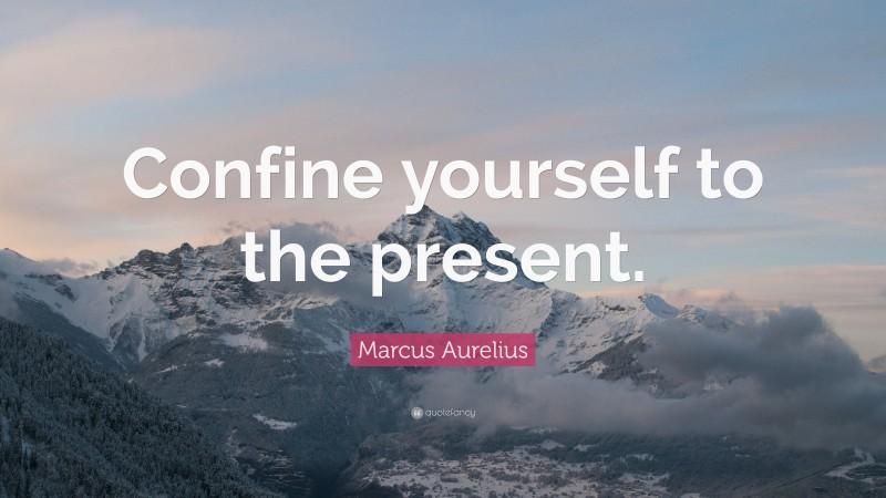 """Marcus Aurelius Quote: """"Confine yourself to the present."""""""