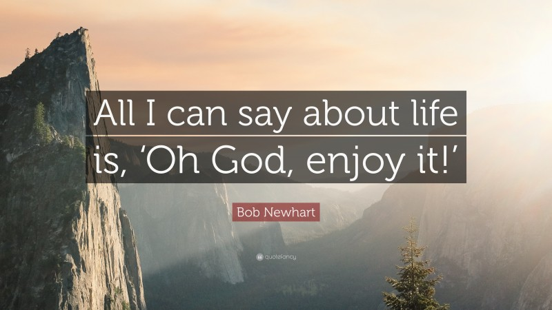 """Bob Newhart Quote: """"All I can say about life is, 'Oh God, enjoy it!'"""""""