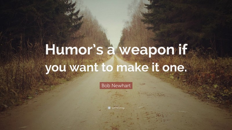 """Bob Newhart Quote: """"Humor's a weapon if you want to make it one."""""""
