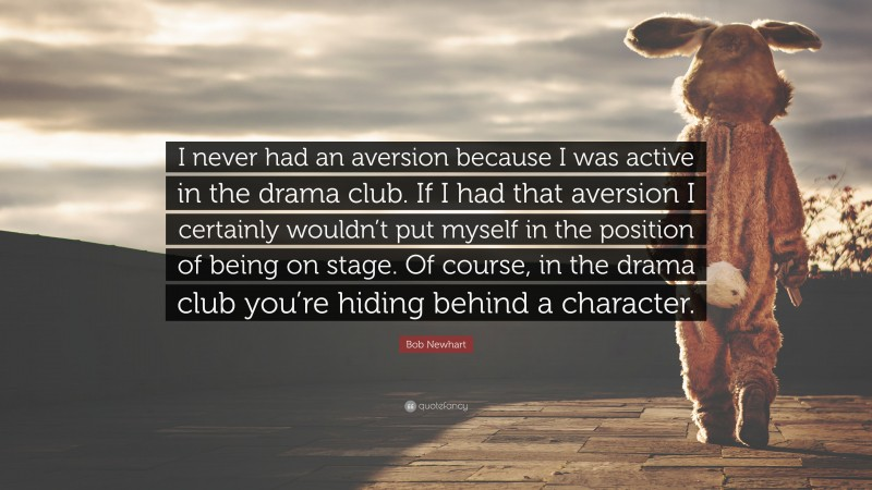 """Bob Newhart Quote: """"I never had an aversion because I was active in the drama club. If I had that aversion I certainly wouldn't put myself in the position of being on stage. Of course, in the drama club you're hiding behind a character."""""""