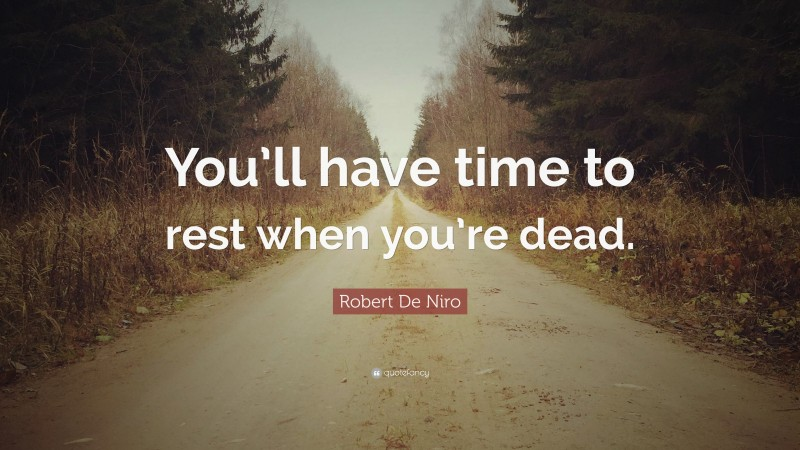 """Robert De Niro Quote: """"You'll have time to rest when you're dead."""""""