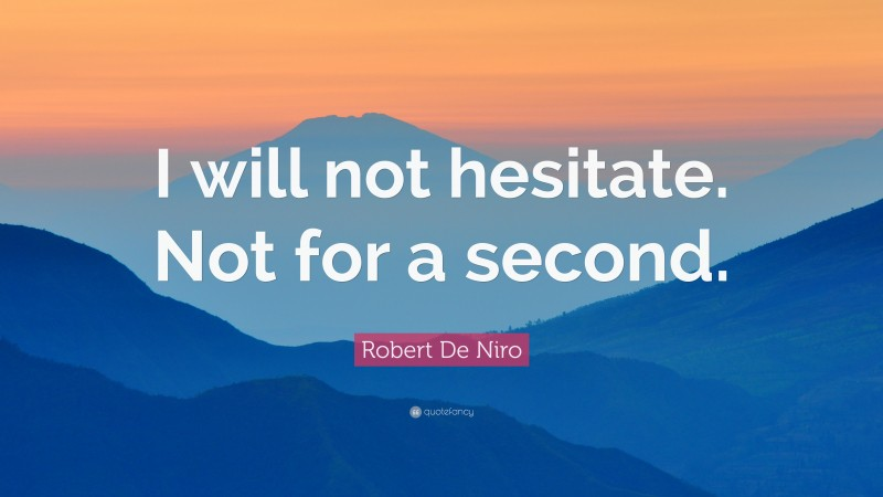 """Robert De Niro Quote: """"I will not hesitate. Not for a second."""""""
