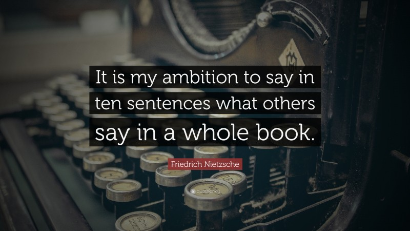 """Friedrich Nietzsche Quote: """"It is my ambition to say in ten sentences what others say in a whole book."""""""