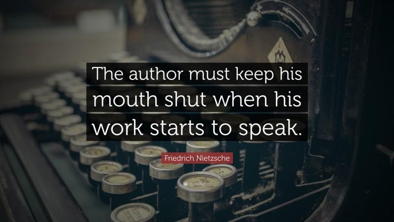 """Friedrich Nietzsche Quote: """"The author must keep his mouth shut when his work starts to speak."""""""