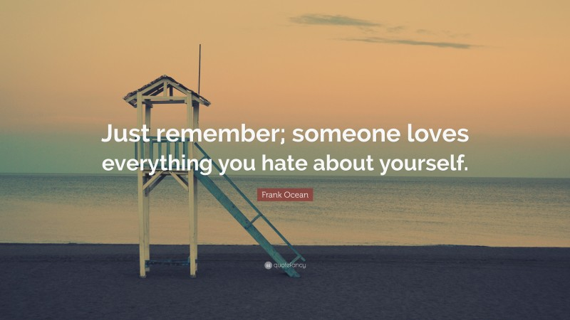 """Frank Ocean Quote: """"Just remember; someone loves everything you hate about yourself."""""""
