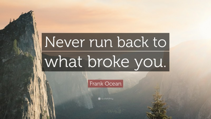 """Frank Ocean Quote: """"Never run back to what broke you."""""""