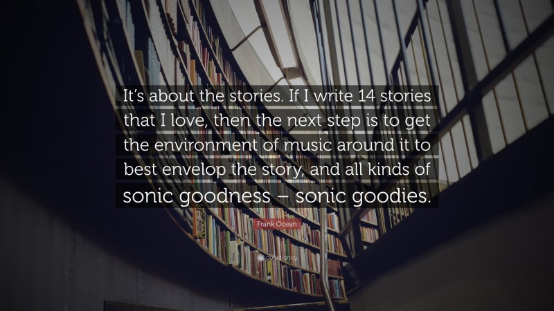 """Frank Ocean Quote: """"It's about the stories. If I write 14 stories that I love, then the next step is to get the environment of music around it to best envelop the story, and all kinds of sonic goodness – sonic goodies."""""""