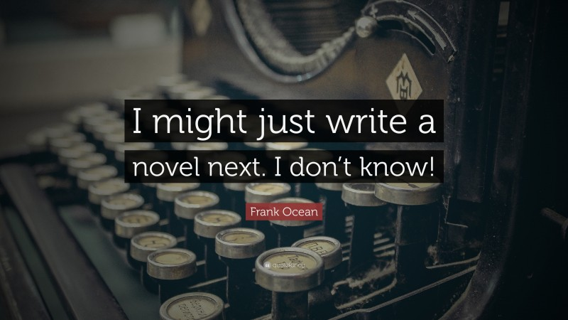 """Frank Ocean Quote: """"I might just write a novel next. I don't know!"""""""